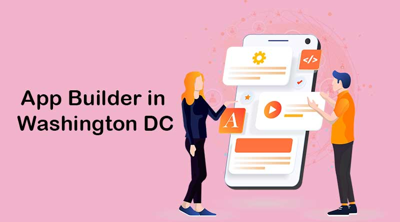 How to Find the Proper App Builder in Washington DC in 2021